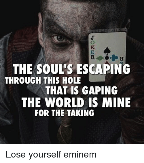 World Is Mine: THE SOUL'S ESCAPING  THROUGH THIS HOLE  THAT IS GAPING  THE WORLD IS MINE  FOR THE TAKING Lose yourself eminem