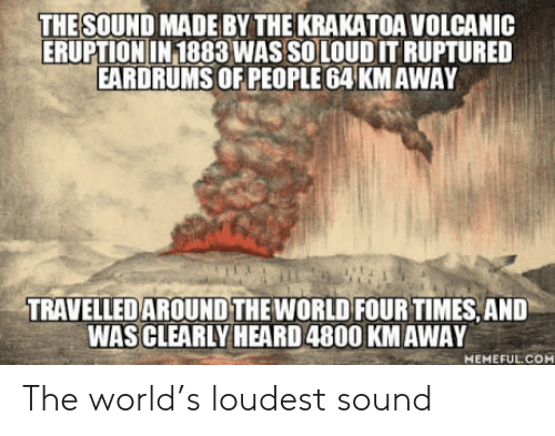 krakatoa: THE SOUND MADE BY THE KRAKATOA VOLCANIC  ERUPTIONIN 1883 WAS SOLOUD IT RUPTURED  EARDRUMS OF PEOPLE 64 KMAWAY  TRAVELLEDAROUND THE WORLD FOUR TIMES, AND  WAS CLEARLY HEARD 4800 KM AWAY  MEMEFULCOM The world's loudest sound