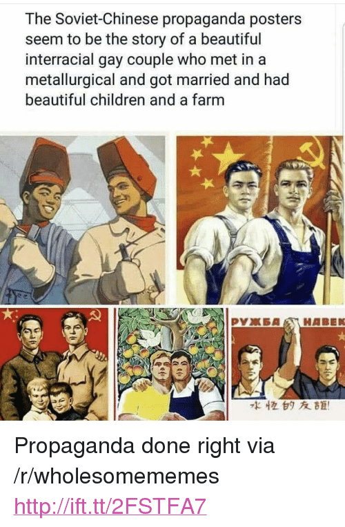 """Interracial: The Soviet-Chinese propaganda posters  seem to be the story of a beautiful  interracial gay couple who met in a  metallurgical and got married and had  beautiful children and a farm  水恒白タ友距! <p>Propaganda done right via /r/wholesomememes <a href=""""http://ift.tt/2FSTFA7"""">http://ift.tt/2FSTFA7</a></p>"""