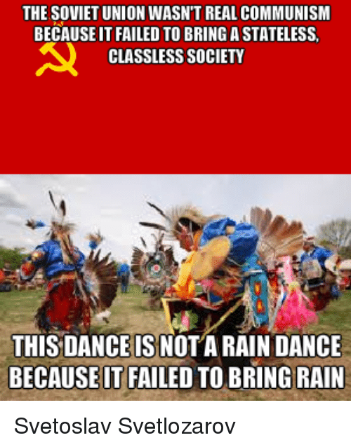 Dancing, Rain, and Communism: THE SOVIET UNION WASNT REAL COMMUNISM  BECAUSEITFAILED TO BRING A STATELESS.  CLASSLESS SOCIETY  THIS DANCE IS NOTARAIN DANCE  BECAUSEITFAILED TO BRING RAIN Svetoslav Svetlozarov