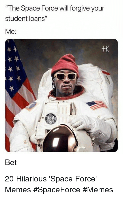 """Space Force: """"The Space Force will forgive your  student loans""""  Me:  +K  Bet 20 Hilarious 'Space Force' Memes #SpaceForce #Memes"""