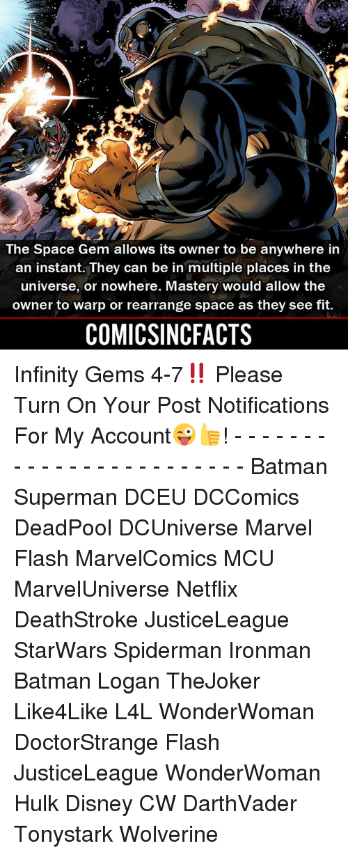 warped: The Space Gem allows its owner to be anywhere in  an instant. They can be in multiple places in the  universe, or nowhere. Mastery would allow the  owner to warp or rearrange space as they see fit.  COMICSINCFACTS Infinity Gems 4-7‼️ Please Turn On Your Post Notifications For My Account😜👍! - - - - - - - - - - - - - - - - - - - - - - - - Batman Superman DCEU DCComics DeadPool DCUniverse Marvel Flash MarvelComics MCU MarvelUniverse Netflix DeathStroke JusticeLeague StarWars Spiderman Ironman Batman Logan TheJoker Like4Like L4L WonderWoman DoctorStrange Flash JusticeLeague WonderWoman Hulk Disney CW DarthVader Tonystark Wolverine