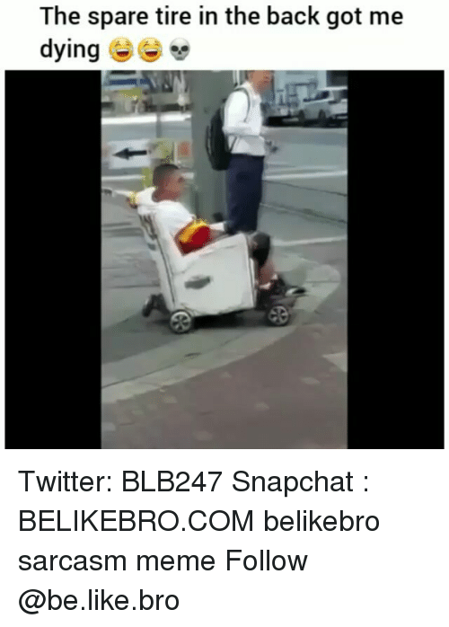 Be Like, Meme, and Memes: The spare tire in the back got me  dying Twitter: BLB247 Snapchat : BELIKEBRO.COM belikebro sarcasm meme Follow @be.like.bro