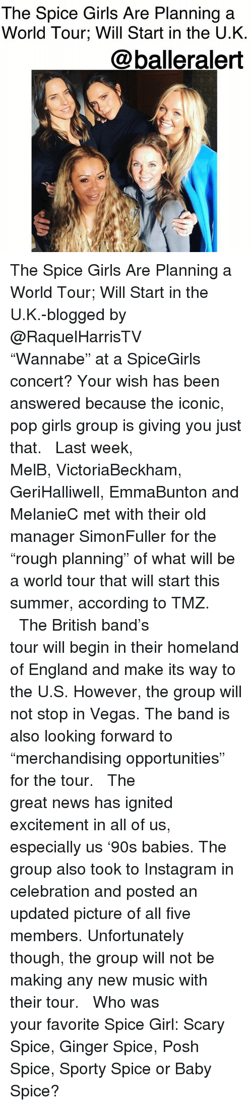 "England, Girls, and Instagram: The Spice Girls Are Planning a  World Tour; Will Start in the U.K.  @balleralert The Spice Girls Are Planning a World Tour; Will Start in the U.K.-blogged by @RaquelHarrisTV ⠀⠀⠀⠀⠀⠀⠀⠀⠀ ⠀⠀⠀⠀⠀⠀⠀⠀⠀ ""Wannabe"" at a SpiceGirls concert? Your wish has been answered because the iconic, pop girls group is giving you just that. ⠀⠀⠀⠀⠀⠀⠀⠀⠀ ⠀⠀⠀⠀⠀⠀⠀⠀⠀ Last week, MelB, VictoriaBeckham, GeriHalliwell, EmmaBunton and MelanieC met with their old manager SimonFuller for the ""rough planning"" of what will be a world tour that will start this summer, according to TMZ. ⠀⠀⠀⠀⠀⠀⠀⠀⠀ ⠀⠀⠀⠀⠀⠀⠀⠀⠀ The British band's tour will begin in their homeland of England and make its way to the U.S. However, the group will not stop in Vegas. The band is also looking forward to ""merchandising opportunities"" for the tour. ⠀⠀⠀⠀⠀⠀⠀⠀⠀ ⠀⠀⠀⠀⠀⠀⠀⠀⠀ The great news has ignited excitement in all of us, especially us '90s babies. The group also took to Instagram in celebration and posted an updated picture of all five members. Unfortunately though, the group will not be making any new music with their tour. ⠀⠀⠀⠀⠀⠀⠀⠀⠀ ⠀⠀⠀⠀⠀⠀⠀⠀⠀ Who was your favorite Spice Girl: Scary Spice, Ginger Spice, Posh Spice, Sporty Spice or Baby Spice?"