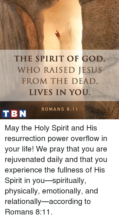 tbn: THE SPIRIT OF GOD  WHO RAISED JESUS  FROM THE DEAD  LIVES IN YOU  TBN ROMANS 8 11 May the Holy Spirit and His resurrection power overflow in your life! We pray that you are rejuvenated daily and that you experience the fullness of His Spirit in you—spiritually, physically, emotionally, and relationally—according to Romans 8:11.