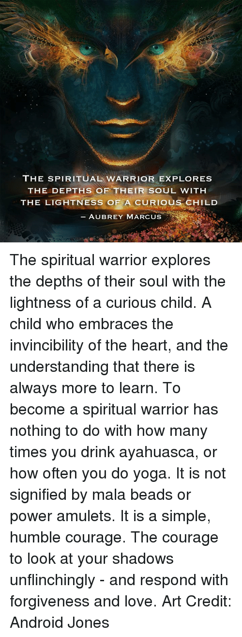 ayahuasca: THE SPIRITUAL WARRIOR EXPLORES  THE DEPTHS OF THEIR SOUL WITH  THE LIGHTNESS OF A CURIOUS CHILD  AUBREY MARCUS The spiritual warrior explores the depths of their soul with the lightness of a curious child. A child who embraces the invincibility of the heart, and the understanding that there is always more to learn. To become a spiritual warrior has nothing to do with how many times you drink ayahuasca, or how often you do yoga. It is not signified by mala beads or power amulets. It is a simple, humble courage. The courage to look at your shadows unflinchingly - and respond with forgiveness and love.  Art Credit: Android Jones