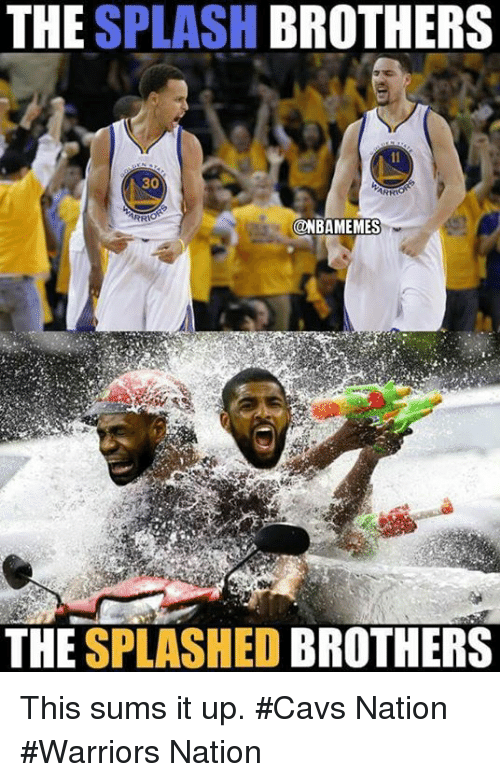 Cavs, Nba, and Warriors: THE  SPLASH  BROTHERS  30  ONBAMEMES  THE  SPLASHED  BROTHERS This sums it up. #Cavs Nation #Warriors Nation