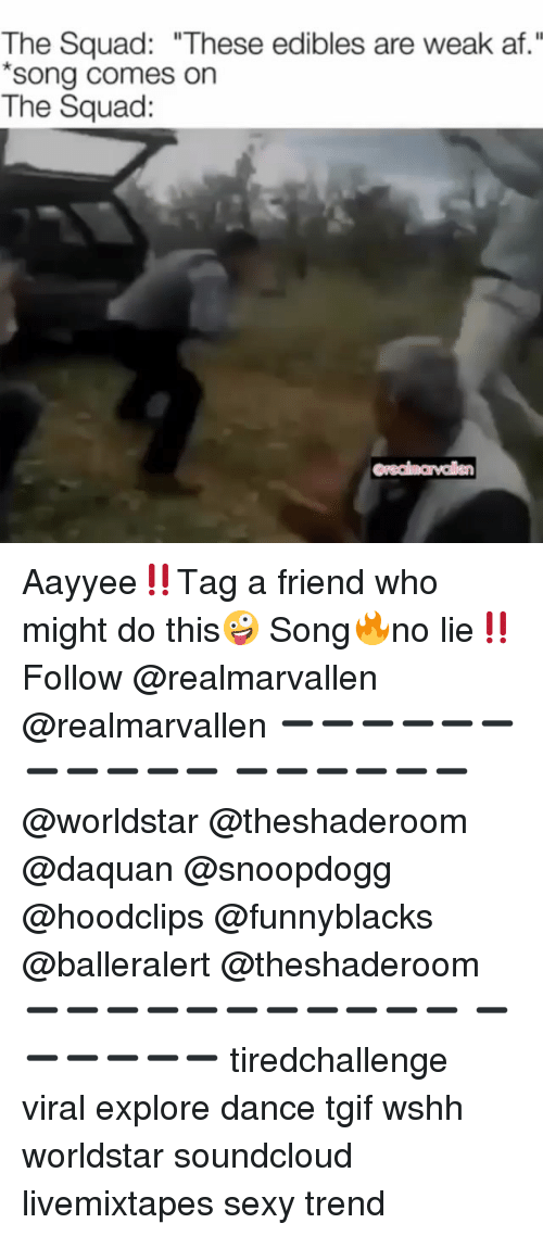 "Af, Daquan, and Memes: The Squad: ""These edibles are weak af.""  song comes on  The Squacd: Aayyee‼️Tag a friend who might do this🤪 Song🔥no lie‼️Follow @realmarvallen @realmarvallen ➖➖➖➖➖➖➖➖➖➖➖ ➖➖➖➖➖➖ @worldstar @theshaderoom @daquan @snoopdogg @hoodclips @funnyblacks @balleralert @theshaderoom ➖➖➖➖➖➖➖➖➖➖➖ ➖➖➖➖➖➖ tiredchallenge viral explore dance tgif wshh worldstar soundcloud livemixtapes sexy trend"