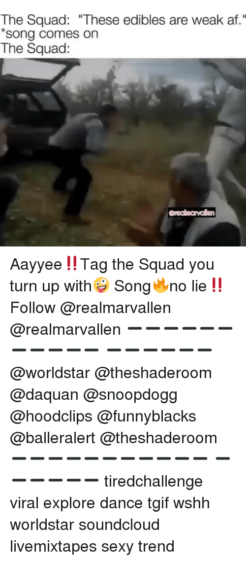 """Af, Daquan, and Funny: The Squad: """"These edibles are weak af.""""  song comes on  The Squad: Aayyee‼️Tag the Squad you turn up with🤪 Song🔥no lie‼️Follow @realmarvallen @realmarvallen ➖➖➖➖➖➖➖➖➖➖➖ ➖➖➖➖➖➖ @worldstar @theshaderoom @daquan @snoopdogg @hoodclips @funnyblacks @balleralert @theshaderoom ➖➖➖➖➖➖➖➖➖➖➖ ➖➖➖➖➖➖ tiredchallenge viral explore dance tgif wshh worldstar soundcloud livemixtapes sexy trend"""