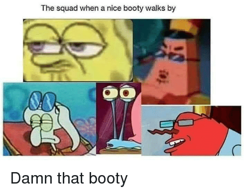 That Booty: The squad when a nice booty walks by Damn that booty