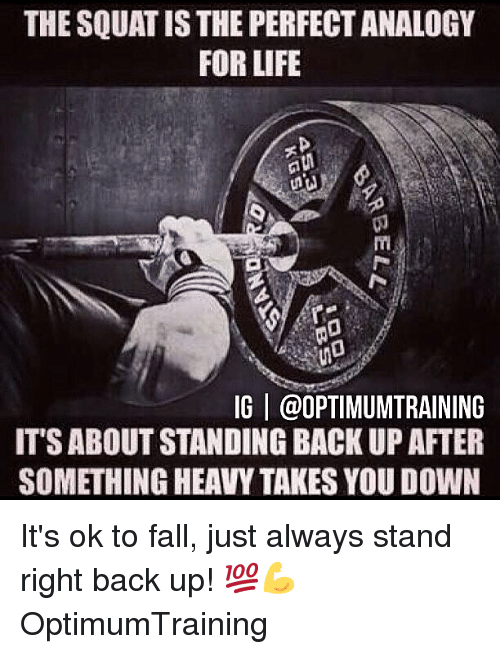 Analogy: THE SQUAT IS THE PERFECT ANALOGY  FOR LIFE  (0  IG | @OPTIMUMTRAINING  IT'S ABOUT STANDING BACK UP AFTER  SOMETHING HEAVY TAKES YOU DOWN It's ok to fall, just always stand right back up! 💯💪 OptimumTraining