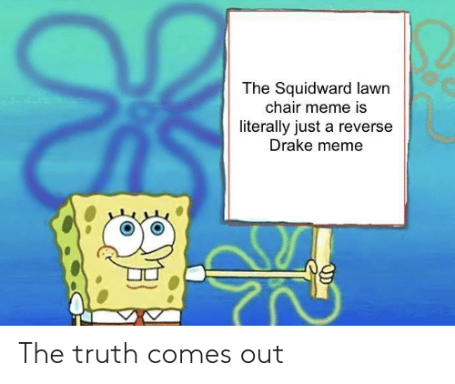 Chair Meme: The Squidward lawn  chair meme is  literally just a reverse  Drake meme The truth comes out