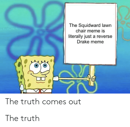 Chair Meme: The Squidward lawn  chair meme is  literally just a reverse  Drake meme  The truth comes out The truth