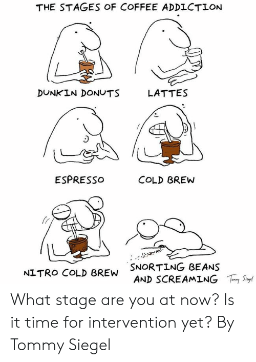 Sur: THE STAGES OF COFFEE ADDLCTION  DUNKIN DONUTS  LATTES  ESPRESSo  COLD BREW  fr  SNORTING BEANS  AND SCREAMING  NITRO COLD BREW  ,Sur What stage are you at now? Is it time for intervention yet?  By Tommy Siegel