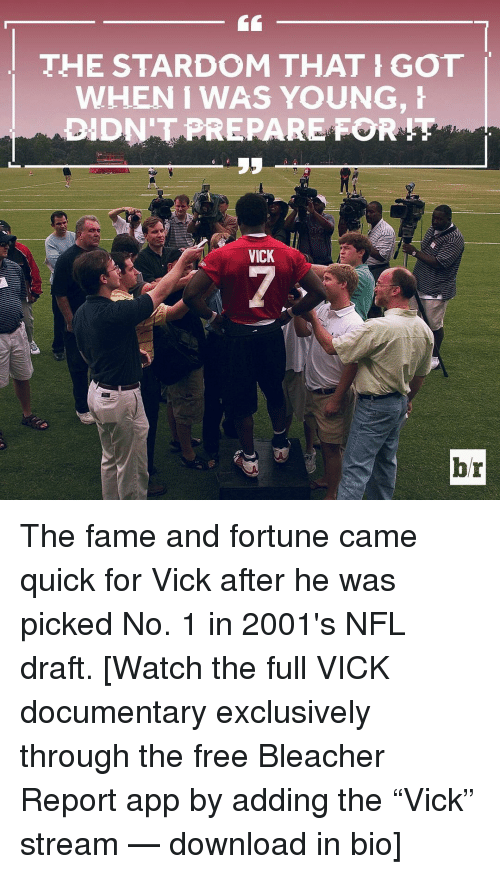 "Nfl, NFL Draft, and Sports: THE STARDOM THAT GOT  WHEN WAS YOUNG, H  DIDNT PREPARE FOR  VICK  br The fame and fortune came quick for Vick after he was picked No. 1 in 2001's NFL draft. [Watch the full VICK documentary exclusively through the free Bleacher Report app by adding the ""Vick"" stream — download in bio]"