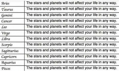 Life, Affect, and Aquarius: The stars and planets will not affect your life in any way  Aries  The stars and planets will not affect your life in any way.  Taurus  The stars and planets will not affect your life in any way.  Gemini  Cancer  The stars and planets will not affect your life in any way  The stars and planets will not affect your life in any way.  Leo  The stars and planets will not affect your life in any way.  Virgo  Libra  The stars and planets will not affect your life in any way.  Scorpio  The stars and planets will not affect your life in any way.  Sagittarius  The stars and planets will not affect your life in any way.  Capricorn  The stars and planets will not affect your life in any way  Aquarius  The stars and planets will not affect your life in any way.  pisces The stars and planets will not affect your life in any way