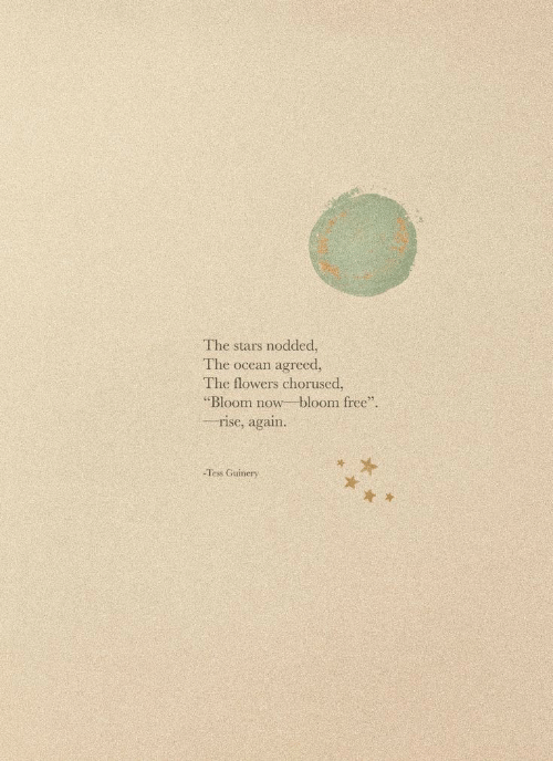 """tess: The stars nodded,  The ocean agreed.  The flowers chorused,  """"Bloom now bloom free  rise, again.  -Tess Guinery"""