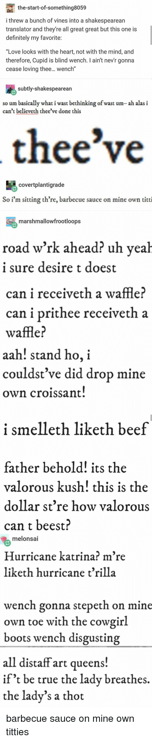 "Beef, Definitely, and Love: the-start-of-something8059  i threw a bunch of vines into a shakespearean  translator and they're all great great but this one is  definitely my favorite  ""Love looks with the heart, not with the mind, and  therefore, Cupid is blind wench. I ain't nev'r gonna  cease loving thee... wench""  subtly-shakespearean  so um basically what i wast bethinking of wast um- ah alas i  can't believeth thee've done this  thee've  covertplantigrade  So i'm sitting th're, barbecue sauce on mine own titti  marshmallowfrootloops  road w'rk ahead? uh veah  1 sure desire t doest  can i receiveth a waffle?  can i prithee receiveth a  waffle?  aah! stand ho, i  couldst ve did drop mine  own croissant  i smelleth liketh beef  father behold! its the  valorous kush! this is the  dollar st're how valorous  can t beest?  melonsai  Hurricane katrina? m're  liketh hurricane t'rilla  wench gonna stepeth on mine  own toe with the cowgirl  boots wench disgusting  all distaff art queens!  if't be true the ladv breathes,  the lady's a thot barbecue sauce on mine own titties"