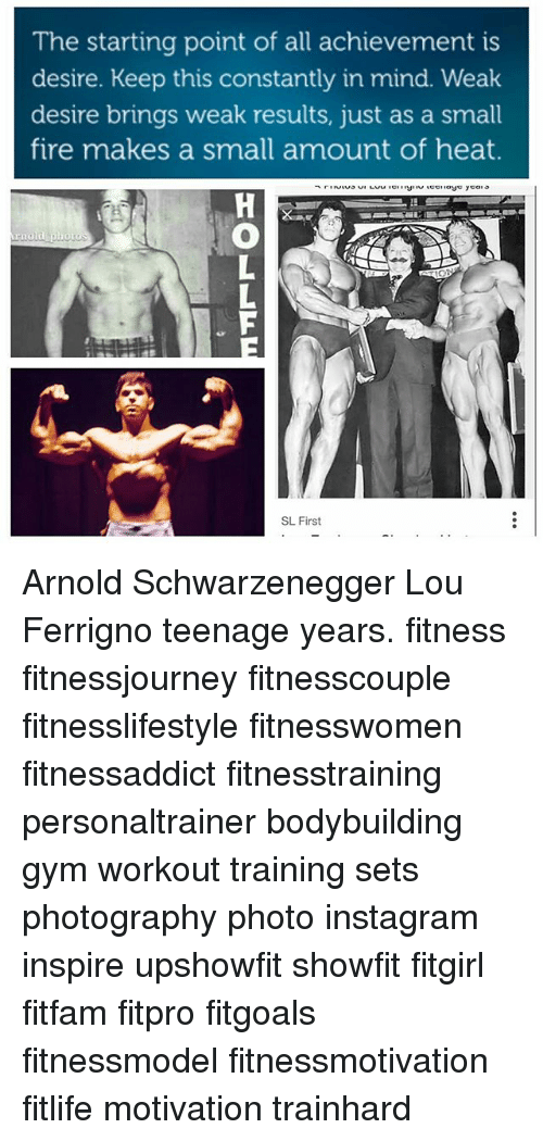 lou ferrigno: The starting point of all achievement is  desire. Keep this constantly in mind. Weak  desire brings weak results, just as a small  fire makes a small amount of heat.  Arnold photo  SL First Arnold Schwarzenegger Lou Ferrigno teenage years. fitness fitnessjourney fitnesscouple fitnesslifestyle fitnesswomen fitnessaddict fitnesstraining personaltrainer bodybuilding gym workout training sets photography photo instagram inspire upshowfit showfit fitgirl fitfam fitpro fitgoals fitnessmodel fitnessmotivation fitlife motivation trainhard