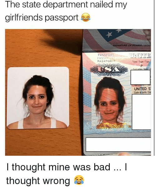 Bad, Memes, and Date: The state department nailed my  girlfriends passport  IGNATURE OF BEARERSIG  PASSPORT  Type Type/ Tipo  UNITED S  Date of birth/Da I thought mine was bad ... I thought wrong 😂