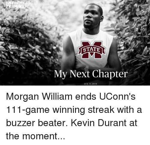 buzzer beater: THE  STATE  My Next Chapter  JUL 4 2016 Morgan William ends UConn's 111-game winning streak with a buzzer beater.  Kevin Durant at the moment...