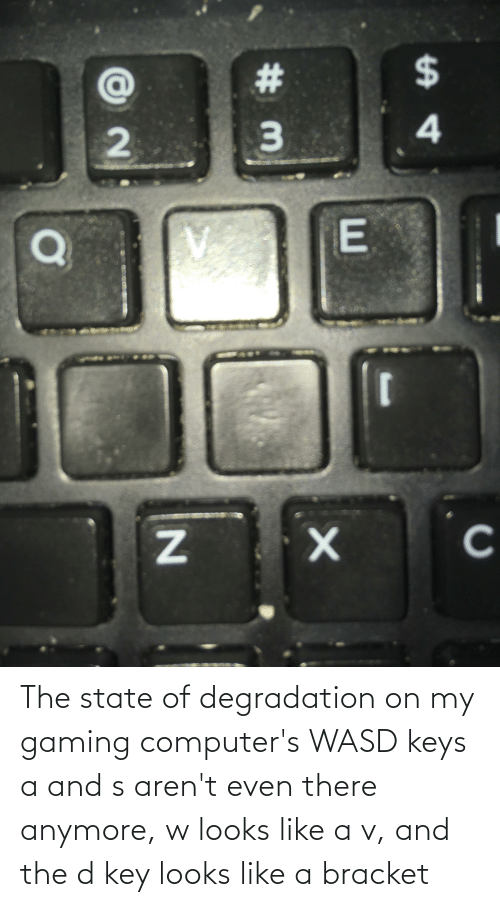 degradation: The state of degradation on my gaming computer's WASD keys a and s aren't even there anymore, w looks like a v, and the d key looks like a bracket