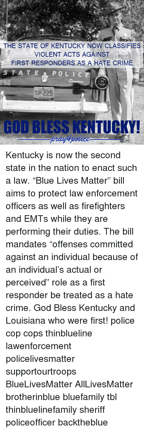 "All Lives Matter, Crime, and God: THE STATE OF KENTUCKY NOW CLASSIFIES  VIOLENT ACTS AGAINST  FIRST RESPONDERS AS A HATE CRIME  252  SP 225  GOD BLESS KENTUCKY! Kentucky is now the second state in the nation to enact such a law. ""Blue Lives Matter"" bill aims to protect law enforcement officers as well as firefighters and EMTs while they are performing their duties. The bill mandates ""offenses committed against an individual because of an individual's actual or perceived"" role as a first responder be treated as a hate crime. God Bless Kentucky and Louisiana who were first! police cop cops thinblueline lawenforcement policelivesmatter supportourtroops BlueLivesMatter AllLivesMatter brotherinblue bluefamily tbl thinbluelinefamily sheriff policeofficer backtheblue"