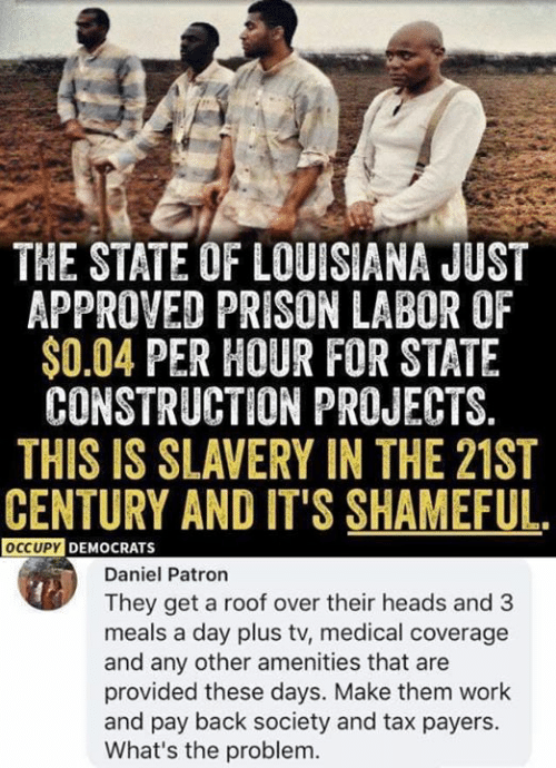 patron: THE STATE OF LOUISIANA JUST  APPROVED PRISON LABOR OF  $0.04 PER HOUR FOR STATE  CONSTRUCTION PROJECTS.  THIS IS SLAVERY IN THE 21ST  CENTURY AND IT'S SHAMEFUL.  OCCUPYDEMOCRATS  Daniel Patron  They get a roof over their heads and 3  meals a day plus tv, medical coverage  and any other amenities that are  provided these days. Make them work  and pay back society and tax payers.  What's the problem.