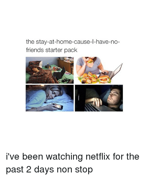 Starter Packs: the stay-at-home-cause-l-have-no-  friends starter pack i've been watching netflix for the past 2 days non stop