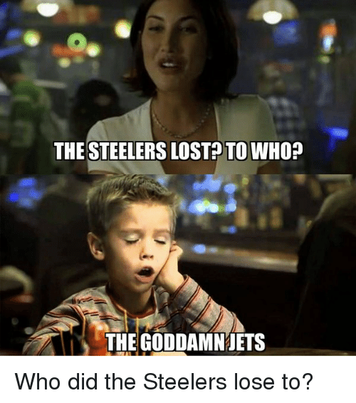 Steelers: THE STEELERS LOST TO WHO?  A THE GODDAMN JETS Who did the Steelers lose to?