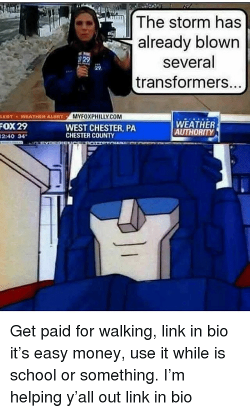 Memes, Money, and School: The storm has  already blown  several  transformers...  29  29  LERT WEATHEN ALENT  MYFOXPHILLY.CO  WEATHER  AUTHORITY  OX  29  WEST CHESTER, PA  CHESTER COUNTY  2:40 34 Get paid for walking, link in bio it's easy money, use it while is school or something. I'm helping y'all out link in bio