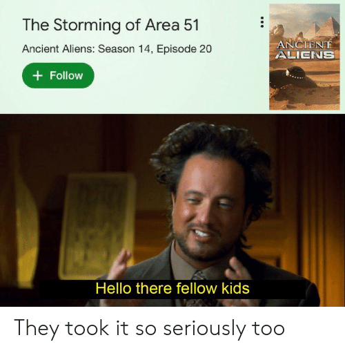 Ancient Aliens: The Storming of Area 51  ANCIENE  ALIENS  Ancient Aliens: Season 14, Episode 20  Follow  Hello there fellow kids They took it so seriously too