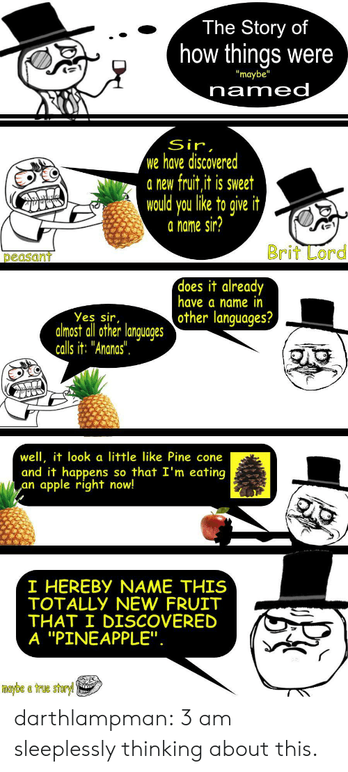 "Pineapple: The Story of  how things were  ""maybe""  named  Sir,  we have discovered  a new fruit,it is sweet  would you like to give it  a name sir?  Brit Lord  peasant  does it already  have a name in  other languages?  Yes sir,  almost all other languages  calls it: ""Ananas"".  well, it look a little like Pine cone  and it happens  apple right now!  so that I'm eating  an  I HEREBY NAME THIS  TOTALLY NEW FRUIT  THAT I DISCOVERED  A ""PINEAPPLE"".  maybe a true storyl darthlampman:  3 am sleeplessly thinking about this."