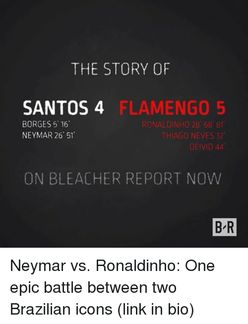 Neymar, Sports, and Bleacher Report: THE STORY OF  SANTOS 4  BORGES 5 16  NEYMAR 26 51  FLAMENGO 5  RONALDINHO 28 68 81  THIAGO NEVES 32  DEIVID 44  ON BLEACHER REPORT NOW  B-R Neymar vs. Ronaldinho: One epic battle between two Brazilian icons (link in bio)
