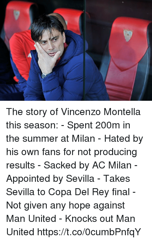 Rey, Soccer, and Summer: The story of Vincenzo Montella this season:  - Spent 200m in the summer at Milan - Hated by his own fans for not producing results  - Sacked by AC Milan  - Appointed by Sevilla - Takes Sevilla to Copa Del Rey final - Not given any hope against Man United  - Knocks out Man United https://t.co/0cumbPnfqY