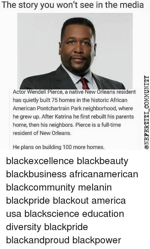 Residente: The story you won't see in the media  E4  Actor Wendell Pierce, a native New Orleans residentE  has quietly built 75 homes in the historic African  American Pontchartrain Park neighborhood, where »,  he grew up. After Katrina he first rebuilt his parentsE  home, then his neighbors. Pierce is a full-time  resident of New Orleans.  E4  He plans on building 100 more homes. blackexcellence blackbeauty blackbusiness africanamerican blackcommunity melanin blackpride blackout america usa blackscience education diversity blackpride blackandproud blackpower