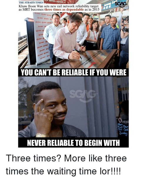 booning: THE STRAITS TIMES  Khaw Boon Wan sets new rail network reliability target  as MRT becomes three times as dependable as in 2015  YOU CAN'T BE RELIABLE IF YOU WERE  peni  Mon  Tri  NEVER RELIABLE TO BEGIN WITH Three times? More like three times the waiting time lor!!!!