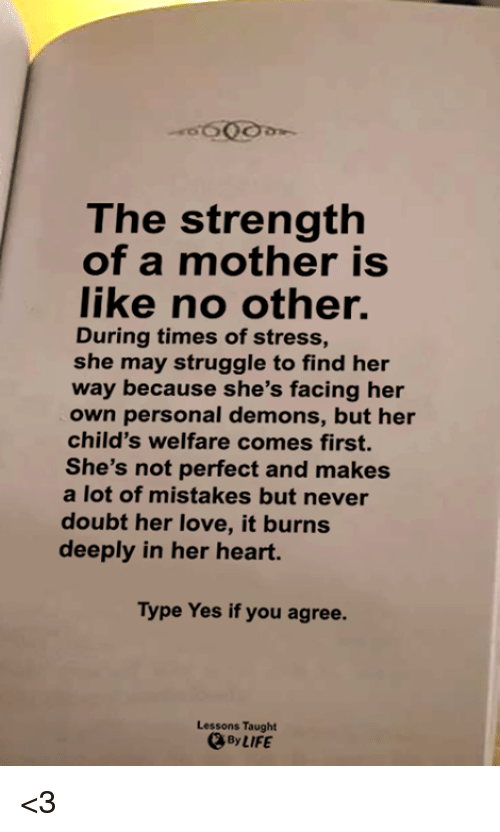 Life, Love, and Memes: The strength  of a mother is  like no other.  During times of stress,  she may struggle to find her  way because she's facing her  own personal demons, but her  child's welfare comes first.  She's not perfect and makes  a lot of mistakes but never  doubt her love, it burns  deeply in her heart.  Type Yes if you agree.  Lessons Taught  By LIFE <3