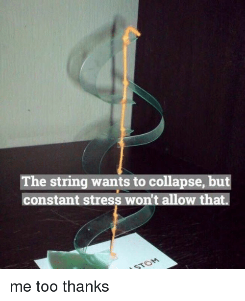 Nihilist, Stress, and String: The string wants to collapse, but  constant stress won't allow that. me too thanks