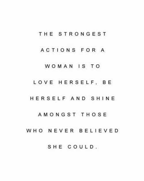 a&w: THE STRONGE ST  ACTIONS FOR A  W OMAN IS TO  LOVE HER SELF, BE  HER SELF AND SHINE  A M O NGST THOSE  WHO NE VER B ELIEVED  SHE COULD