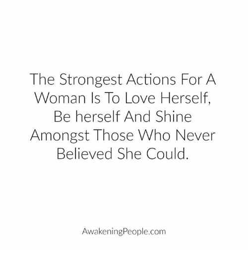 Love, Memes, and Awakenings: The Strongest Actions For A  Woman Is To Love Herself,  Be herself And Shine  Amongst Those Who Never  Believed she could  Awakening People.com