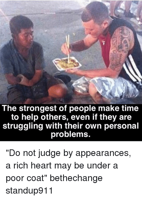 """Memes, Heart, and Help: The strongest of people make time  to help others, even if they are  struggling with their own personal  problems """"Do not judge by appearances, a rich heart may be under a poor coat"""" bethechange standup911"""