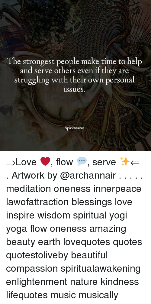 Beautiful, Love, and Memes: The strongest people make time to help  and serve others even if they are  struggling with their own personal  issueS.  Spirił Science ⇒Love ❤️, flow 💬, serve ✨⇐ . Artwork by @archannair . . . . . meditation oneness innerpeace lawofattraction blessings love inspire wisdom spiritual yogi yoga flow oneness amazing beauty earth lovequotes quotes quotestoliveby beautiful compassion spiritualawakening enlightenment nature kindness lifequotes music musically