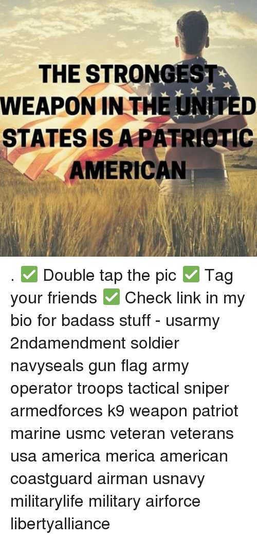 Memes, Soldiers, and Badass: THE STRONGEST  WEAPON IN THE UNITED  STATES IS A PATRIOTIC  A AMERICAN . ✅ Double tap the pic ✅ Tag your friends ✅ Check link in my bio for badass stuff - usarmy 2ndamendment soldier navyseals gun flag army operator troops tactical sniper armedforces k9 weapon patriot marine usmc veteran veterans usa america merica american coastguard airman usnavy militarylife military airforce libertyalliance
