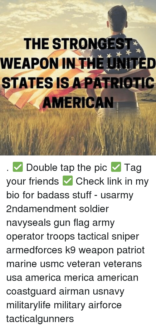 Memes, 🤖, and Usa: THE STRONGEST  WEAPON IN THE UNTED  STATES IS A PATR ERIC  AMERICAN . ✅ Double tap the pic ✅ Tag your friends ✅ Check link in my bio for badass stuff - usarmy 2ndamendment soldier navyseals gun flag army operator troops tactical sniper armedforces k9 weapon patriot marine usmc veteran veterans usa america merica american coastguard airman usnavy militarylife military airforce tacticalgunners