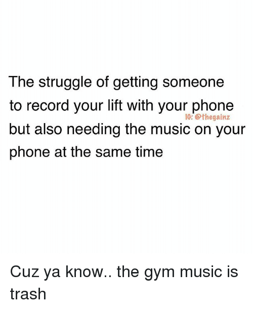 Gym, Memes, and Music: The struggle of getting someone  to record your lift with your phone  but also needing the music on your  phone at the same time  IG: @thegainz Cuz ya know.. the gym music is trash