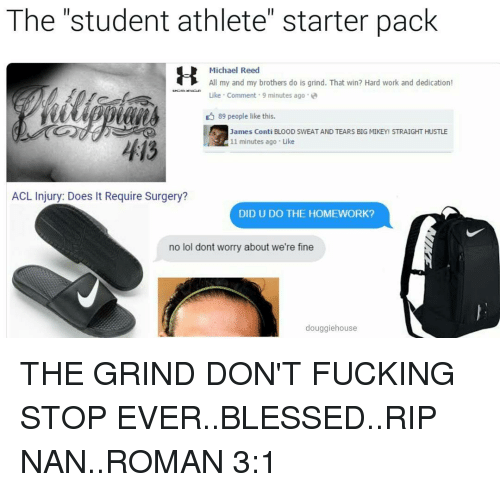 "acls: The student athlete"" starter pack  Michael Reed  All my and my brothers do is grind. That win? Hard work and dedication!  Like Comment 9 minutes ago  D 89 people like this.  3 James Conti BLOOD SWEATAND TEARS BIG MIKEY STRAIGHT HUSTLE  11 minutes ago Like  413  ACL Injury: Does It Require Surgery?  DID U DO THE HOMEWORK?  no lol dont worry about we're fine  douggiehouse THE GRIND DON'T FUCKING STOP EVER..BLESSED..RIP NAN..ROMAN 3:1"