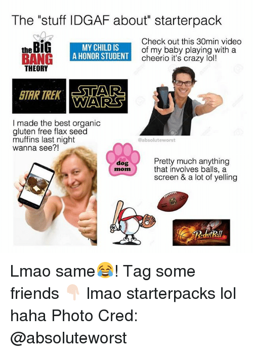 """cheerio: The """"stuff IDGAF about"""" starterpack  theBiG  MY CHILD IS  A HONOR STUDENT  Check out this 30min video  of my baby playing with a  cheerio it's crazy lol!  THEORY  STAR TREK  STAR  A  WARS  I made the best organic  gluten free flax seed  muffins last night  wanna see?!  @absoluteworst  Pretty much anything  that involves balls, a  screen & a lot of yelling  dog  mom Lmao same😂! Tag some friends 👇🏻 lmao starterpacks lol haha Photo Cred: @absoluteworst"""
