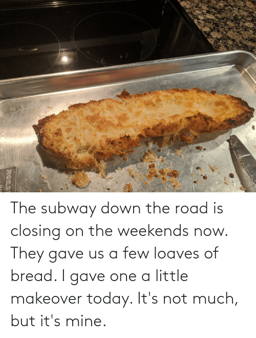 Weekends: The subway down the road is closing on the weekends now. They gave us a few loaves of bread. I gave one a little makeover today. It's not much, but it's mine.