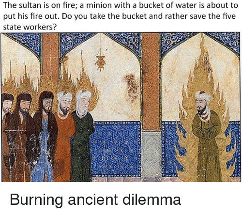 Fire, Minion, and Water: The sultan is on fire; a minion with a bucket of water is about to  put his fire out. Do you take the bucket and rather save the five  state workers? Burning ancient dilemma